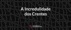 JESUS CRISTO, A ÚNICA ESPERANÇA: A Incredulidade dos Crentes