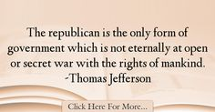 The most popular Thomas Jefferson Quotes About War - 71626 : The republican is the only form of government which is not eternally at open or secret war with the rights of mankind. Thomas Jefferson Quotes, War Quotes