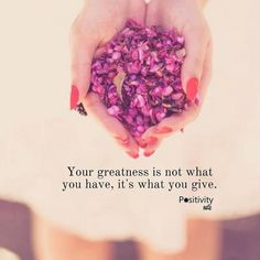 Your greatness is not what you have it's what you give. #positivitynote