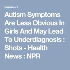 Autism Symptoms Are Less Obvious In Girls And May Lead To Underdiagnosis : Shots - Health News : NPR