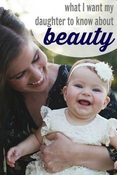 What I Want My Daughter to Know about Beauty:  Encouraging words for girls and women alike!