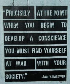 """""""Precisely at the point when you begin to develop a conscience, you must find yourself at war with your society."""" ~ James Baldwin"""