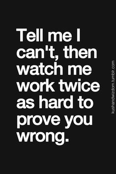 definitely me lol Tell me its impossible or cant be done and I'll prove you wrong. Whenever there is a challenge placed before me, I except and excel ....