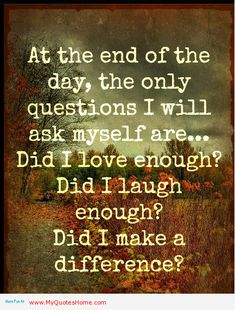 At the end of the day, the only questions I will ask myself are... Did I love enough ?Did I laugh enough ? Did I make a difference ?