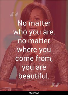 """No matter who you are, no matter where you come from, you are beautiful."""