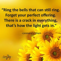 """""""Ring the bells that can still ring. Forget your perfect offering. There is a crack in everything, that's how the light gets in"""""""