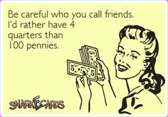 Be careful who you call friends. I'd rather have 4 quarters than 100 pennies. | Snarkecards
