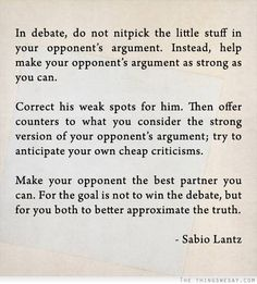 Make your opponent the best partner you can for the goal is not to win the debate but for you both to better approximate the truth
