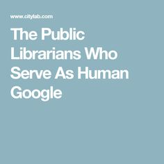 The Public Librarians Who Serve As Human Google