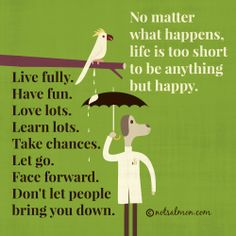 No matter what happens, life is too short to be anything but happy. Live fully. Have fun. Love lots. Learn lots. Take chances. Let go. Face forward. Don't let people bring you down. #notsalmon @Karen Jacot Salmansohn