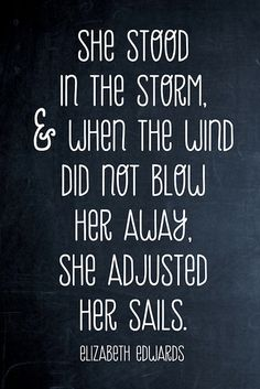 She stood in the storm & when the wind did not blow her away, she adjusted her sails. - Elizabeth Edwards
