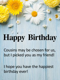 To my Cousin & Best Friend - Happy Birthday Card: Sometimes our cousins become our best friends. And when that happens, we feel happy and blessed. That's exactly what this charming birthday card expresses for your special cousin who's celebrating a birthday. Sweet daisies dot the top of the rustic background, setting a bright and cheerful tone to go along with the heartfelt message below.