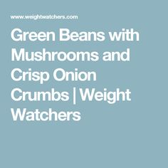 Green Beans with Mushrooms and Crisp Onion Crumbs | Weight Watchers