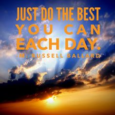 Just do the best you can each day.  -M. Russell Ballard