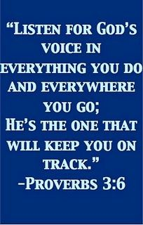 "Proverbs 3:6 ""Listen for GOD's Voice in everything you do."""
