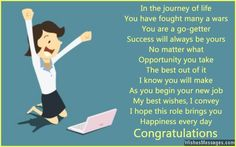 In the journey of life You have fought many a wars You are a go-getter Success will always be yours No matter what Opportunity you take The best out of it I know you will make As you begin your new job My best wishes, I convey I hope this role brings you Happiness every day Congratulations via WishesMessages.com