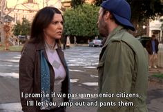 """I promise if we pass any senior citizens, I'll let you jump out and pants them."" Gilmore Girls"