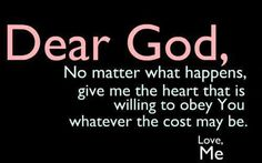 Dear God, no matter what happens, give me the heart that is willing to obey you whatever the cost may be.