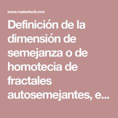 Definición de la dimensión de semejanza o de homotecia de fractales autosemejantes, es decir, de  atractores de sistemas de funciones iteradas (contractivas). La dimensión de semejanza y la de Hausdorff-Besicovitch coinciden en este tipo de fractales.  Cálculo de la dimensión de Hausdorff de fractales conocidos como los de Sierpinski, Vicsek, Koch y Heighway. Investing, Fractals