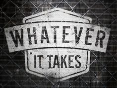 What ever it takes.