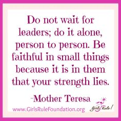 Do not wait for leaders; do it alone, person to person. Be faithful in small things because it is in them that your strength lies.  -Mother Teresa #girlsrule #knowyourworth #selfcare #dreambig #brilliantbeautifulbold #LetGirlsLearn #leadership