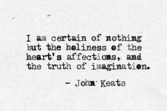 No estoy seguro de nada, excepto de lo sagrados que son los afectos del corazón y la verdad de la imaginación. John Keats
