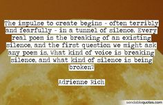"""""""The impulse to create begins — often terribly and fearfully — in a tunnel of silence. Every real poem is the breaking of an existing silence. Adrienne Rich, Motivational Quotes, Inspirational Quotes, Creativity Quotes, Self Love Quotes, Wise Words, Poems, This Or That Questions, My Love"""