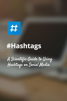 A Scientific Guide to Hashtags - Which Ones Work, When, and How Many?