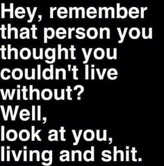 hey, remember that person you thought you couldn't live without. Look at you living and shit