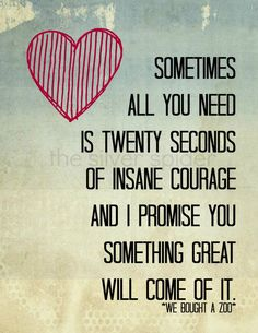 """""""Sometimes all you need is twenty seconds of insane courage and I promise you something great will come of it."""" We Bought A Zoo"""