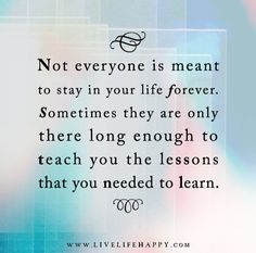 Not everyone is meant to stay in your life forever. Sometimes they are only there long enough to teach you the lessons that you needed to learn.