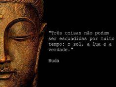 Três coisas não podem ser escondidas por muito tempo: o sol, a lua e a verdade. - Buda (Frases para Face)