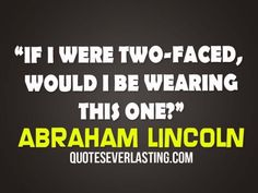 If I were two-faced, would I be wearing this one? - Abraham Lincoln   http://whowasabrahamlincoln.com/?p=37