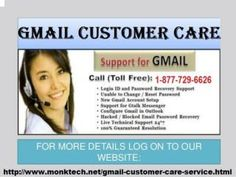 Gmail Customer Support Phone Number 1-877-729-6626.Our team are very diligent and hardworking. Talk again our completely toll-free number. This number are also a Gmail Customer Care, Gmail helpline number, Gmail Tech Support, Gmail Customer Care service available 365 – Days. Unlimited calling and unlimited support special for USA and Canada. Our Executive are achieve many achievement. For more details click on - http://www.monktech.us/gmail-customer-support-number.html