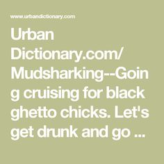 Urban Dictionary.com/ Mudsharking--Going cruising for black ghetto chicks. Let's get drunk and go mudsharking tonight; I'm in the mood for some black pussy.
