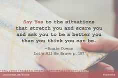 Say YES to the situations that stretch you and scare you and ask you to be a better you than you think you can be. {Quote by @anniefdowns in #LetsAllBeBrave #inbooks study}