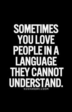Sometimes you love people in a language they cannot understand