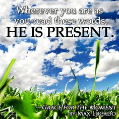 Inspirational Quote: Wherever you are as you read these words, He is present. ~ Grace for the Moment by Max Lucado