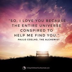 so, I love you because the entire universe conspired to help me to find you