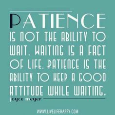 Patience is a fact of life, good attitude is a choice in the waiting. Am I content and joyful in what I'm in?