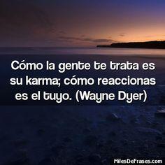 Cómo la gente te trata es su karma; cómo reaccionas es el tuyo. (Wayne Dyer)