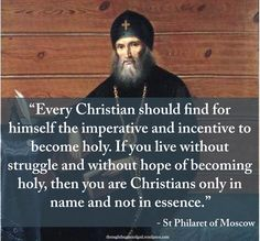 """""""Every Christian should find for himself the imperative and incentive to become holy. If you live without struggle and without hope of becoming holy, then you are Christians only in name and not in essence. But without holiness, no one shall see the Lord, that is to say they will not attain eternal blessedness...."""" - St Philaret of Moscow #orthodoxquotes #orthodoxy #christianquotes #stphilaretofmoscow #stphilaretofmoscowquotes #throughthegraceofgod"""