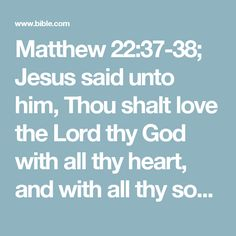 Matthew 22:37-38; Jesus said unto him, Thou shalt love the Lord thy God with all thy heart, and with all thy soul, and with all thy mind.    This is the first and great commandment.