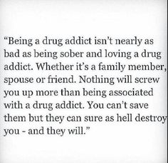 I honestly can compare to this.. I have many family members (unnamed) that are addicted to drugs and it destroys me when I see them one month and see them the next and they're so tiny. It destroys me </3