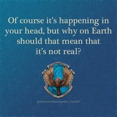 Ravenclaw Pride Like with the Hufflepuff quote, Im aware this was said to Harry, a Gryffindor, (and yes, I removed his name from the quote) but Ravenclaws are known to be very imaginative so I felt the quote suited them well. Please do not message me telling me that I made a mistake, I did this intentionally. Thanks!