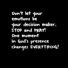 Amen❤️ Don't let your emotions be your decision maker. STOP and PRAY! One moment in God's presence changes everything Faith Quotes, Bible Quotes, Bible Verses, Me Quotes, Scriptures, Godly Quotes, People Quotes, The Words, Great Quotes