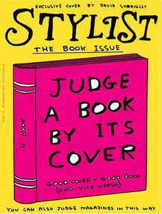 "Stylist (UK)    David Shrigley artwork stars The book Issue from Stylist magazine: ""Judge a book by it's cover. Good cover = good book (and vice versa) You can also judge magazines in this way""    Editor: Lisa Smosarski  Photography director: Tom Gormer  Art Director: Clare Ferguson  Deputy Art Editor: Adriano Cattini  Designer: Natasha Tomalin"