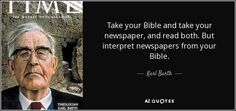 Take your Bible and take your newspaper, and read both. But interpret newspapers from your Bible.