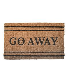 Take a look at this 'Go Away' Doormat by Imports Décor on #zulily today! Good for your daughters new boyfriends.