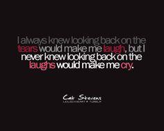 ゝ。I always knew looking back on the tears would make me laugh, but I never knew looking back on the laughs would make me cry.。